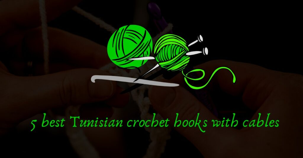 5 best Tunisian crochet hooks with cables